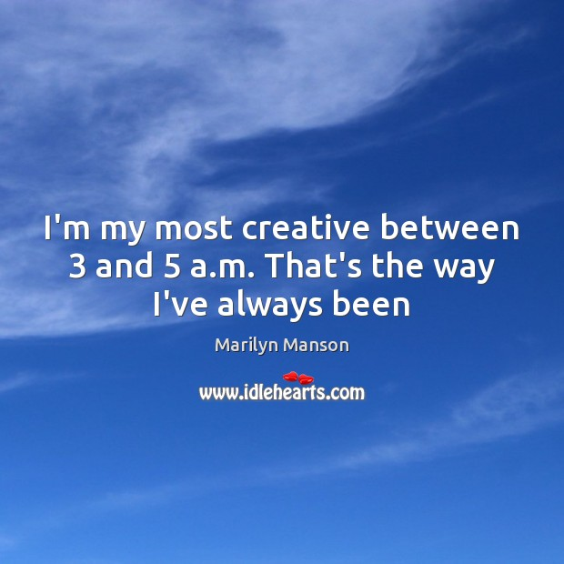 I'm my most creative between 3 and 5 a.m. That's the way I've always been Image