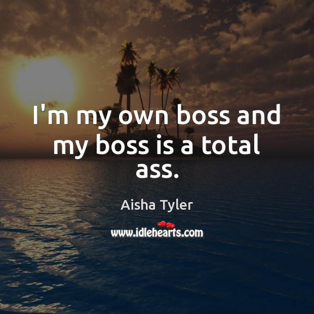 I'm my own boss and my boss is a total ass. Aisha Tyler Picture Quote