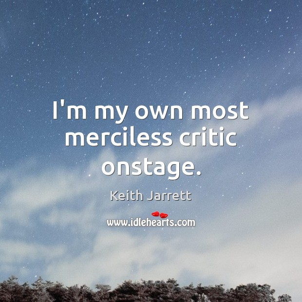 I'm my own most merciless critic onstage. Keith Jarrett Picture Quote