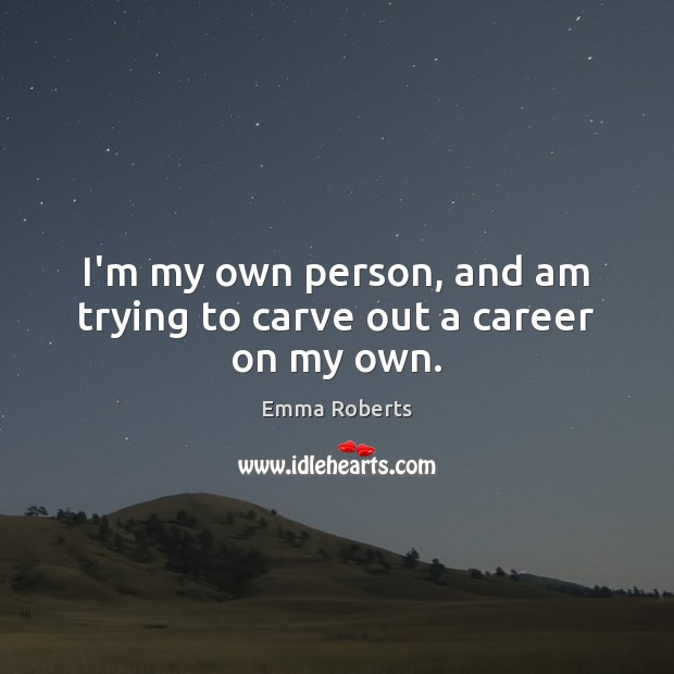 I'm my own person, and am trying to carve out a career on my own. Emma Roberts Picture Quote