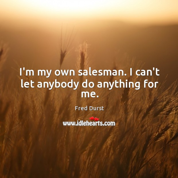 Image, I'm my own salesman. I can't let anybody do anything for me.