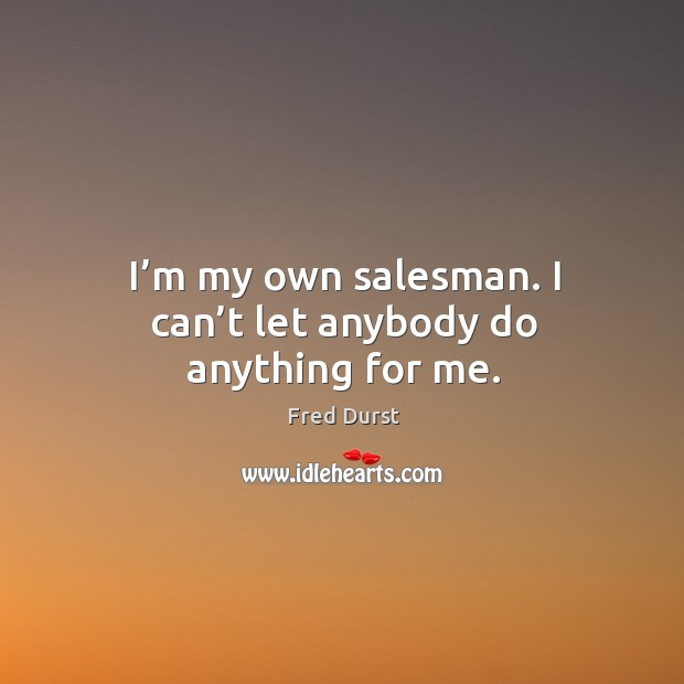 I'm my own salesman. I can't let anybody do anything for me. Image