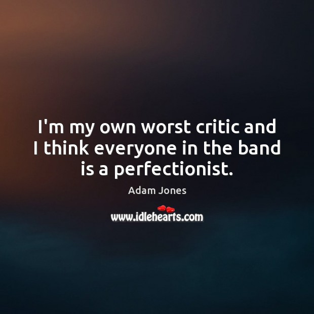 Image, I'm my own worst critic and I think everyone in the band is a perfectionist.