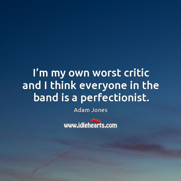 I'm my own worst critic and I think everyone in the band is a perfectionist. Image