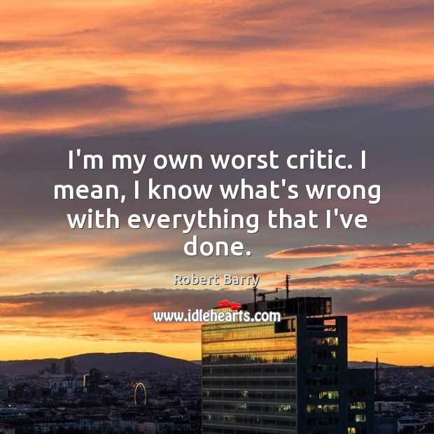 I'm my own worst critic. I mean, I know what's wrong with everything that I've done. Robert Barry Picture Quote