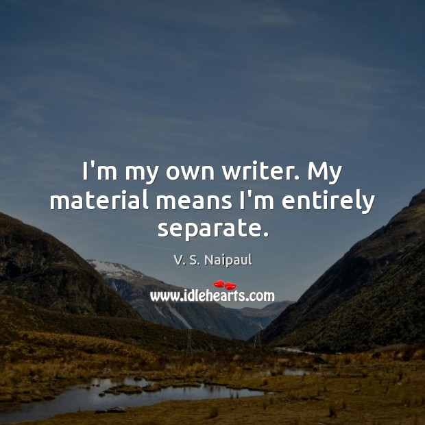 I'm my own writer. My material means I'm entirely separate. Image