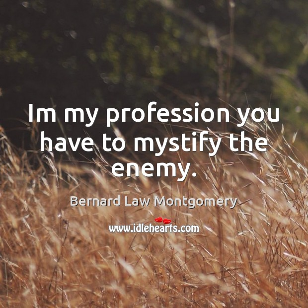 Im my profession you have to mystify the enemy. Image
