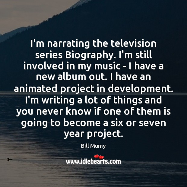Image, I'm narrating the television series Biography. I'm still involved in my music