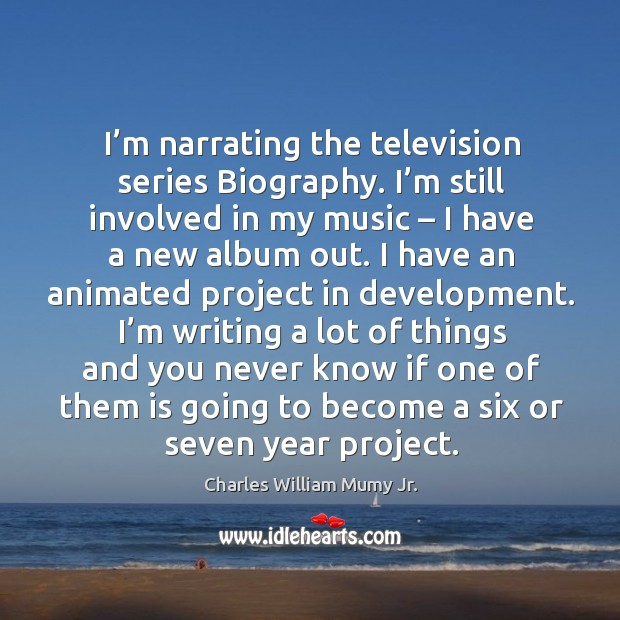 Image, I'm narrating the television series biography. I'm still involved in my music – I have a new album out.