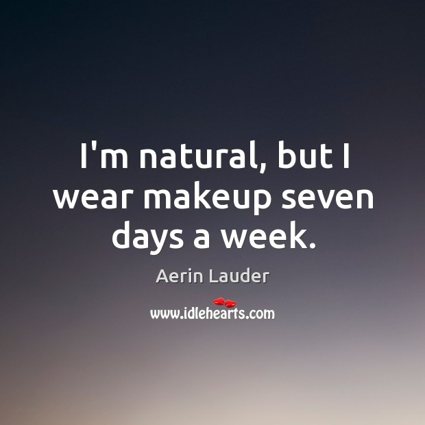 I'm natural, but I wear makeup seven days a week. Aerin Lauder Picture Quote