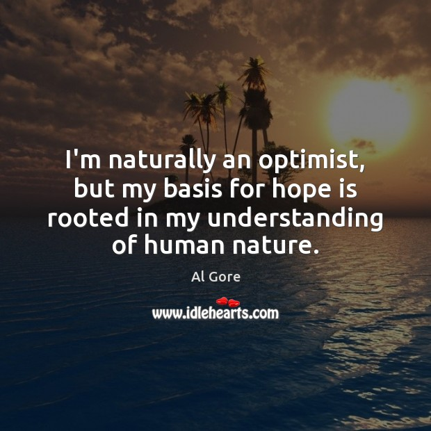 I'm naturally an optimist, but my basis for hope is rooted in Al Gore Picture Quote