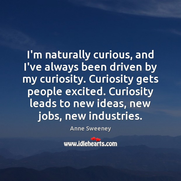 Image, I'm naturally curious, and I've always been driven by my curiosity. Curiosity