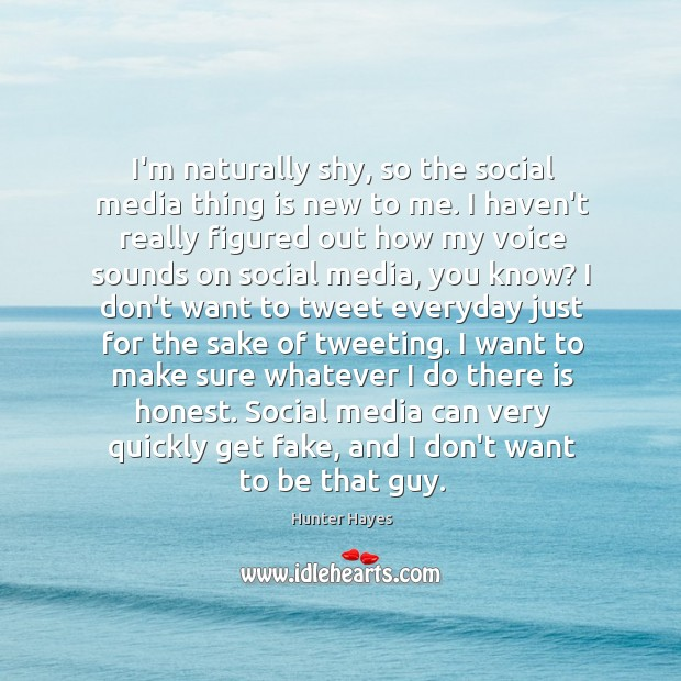 I'm naturally shy, so the social media thing is new to me. Hunter Hayes Picture Quote