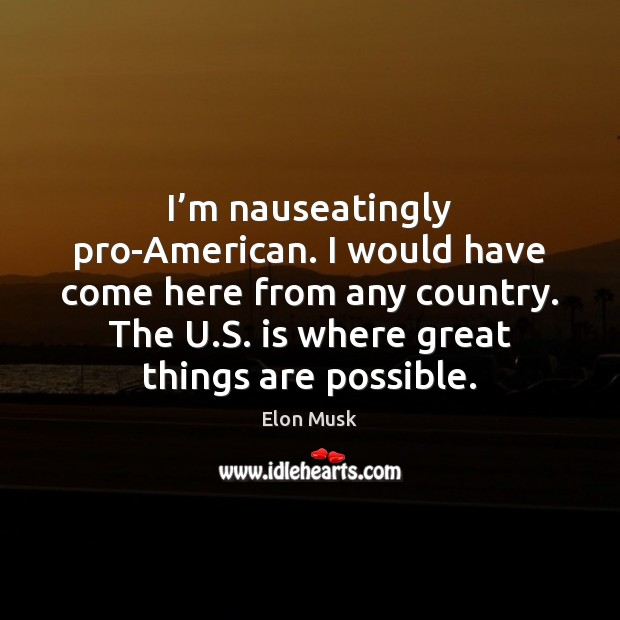 I'm nauseatingly pro-American. I would have come here from any country. Elon Musk Picture Quote