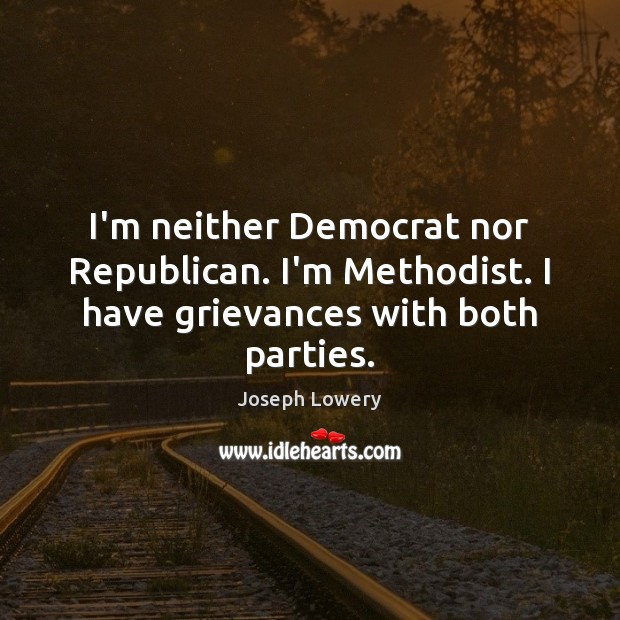 I'm neither Democrat nor Republican. I'm Methodist. I have grievances with both parties. Image