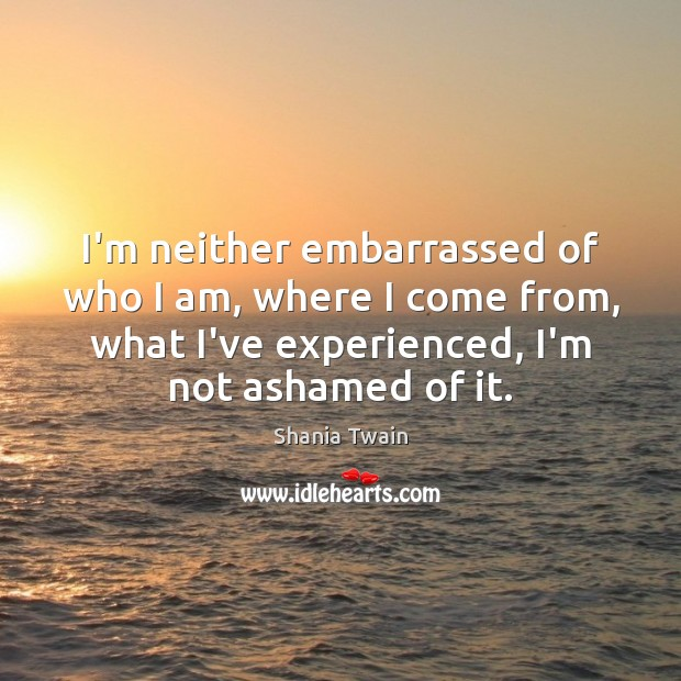 I'm neither embarrassed of who I am, where I come from, what Image