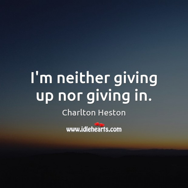 I'm neither giving up nor giving in. Image