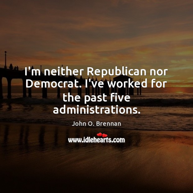 I'm neither Republican nor Democrat. I've worked for the past five administrations. Image