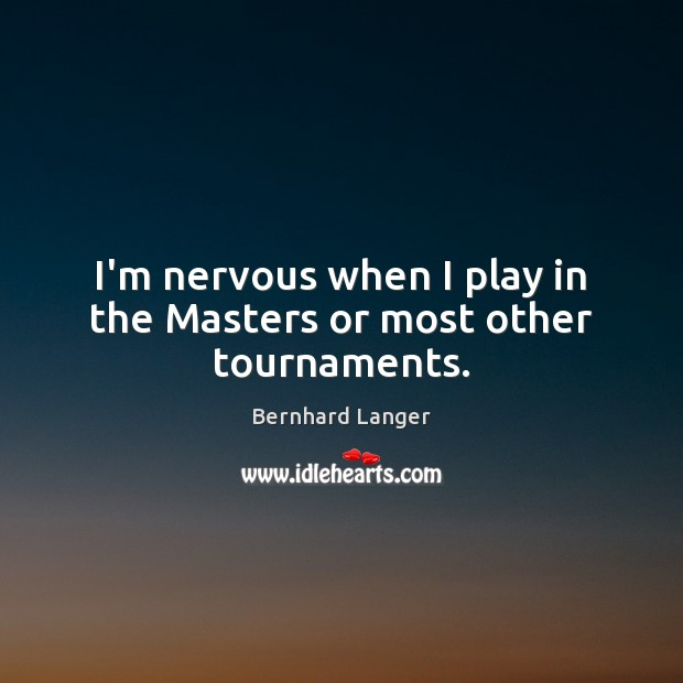 Image, I'm nervous when I play in the Masters or most other tournaments.