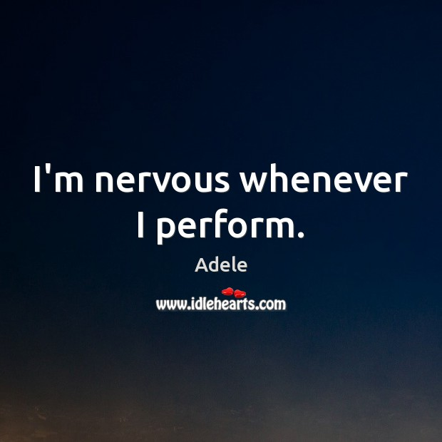 I'm nervous whenever I perform. Adele Picture Quote