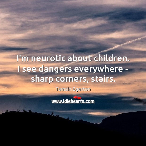 I'm neurotic about children. I see dangers everywhere – sharp corners, stairs. Tamsin Egerton Picture Quote