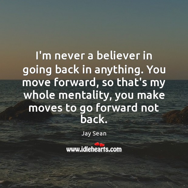 I'm never a believer in going back in anything. You move forward, Image