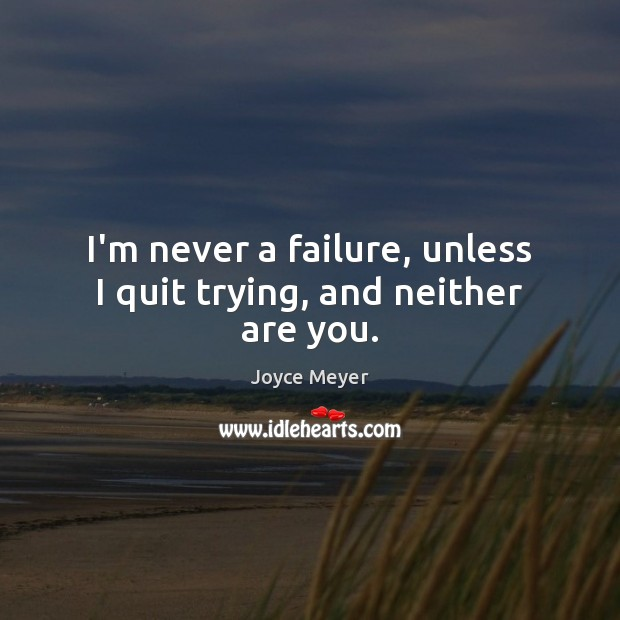 I'm never a failure, unless I quit trying, and neither are you. Image