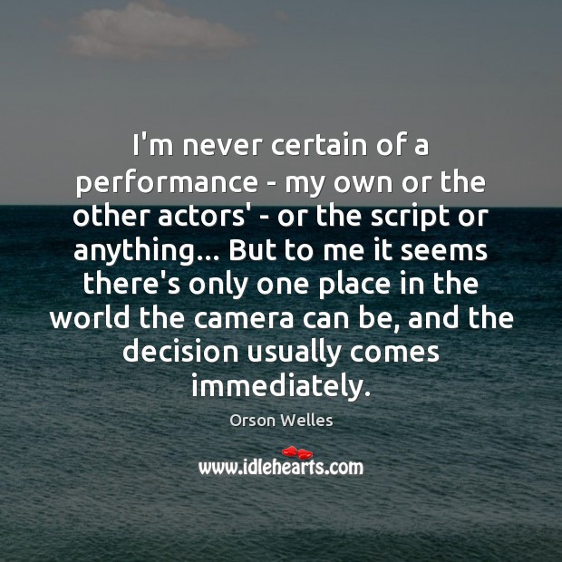 I'm never certain of a performance – my own or the other Orson Welles Picture Quote