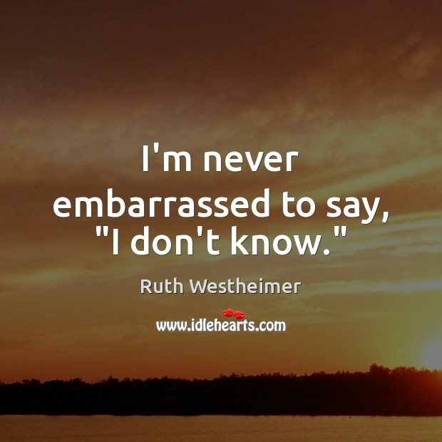 """Image, I'm never embarrassed to say, """"I don't know."""""""