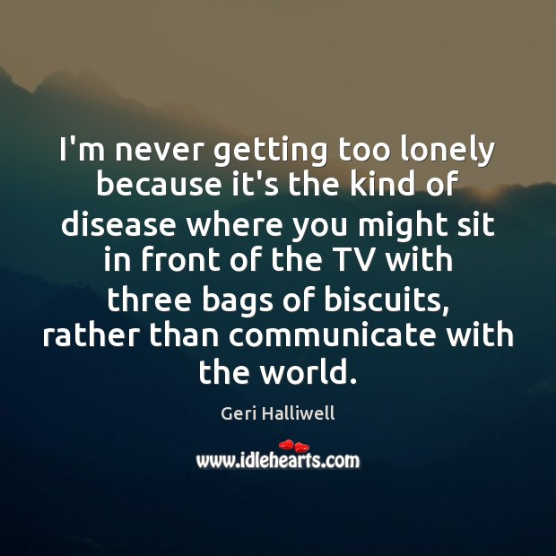 I'm never getting too lonely because it's the kind of disease where Geri Halliwell Picture Quote