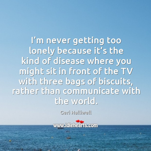 I'm never getting too lonely because it's the kind of disease where you might sit in front Geri Halliwell Picture Quote
