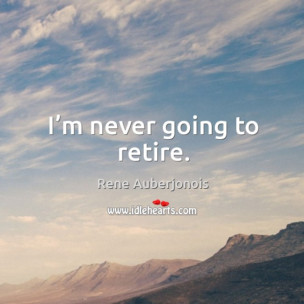 I'm never going to retire. Image