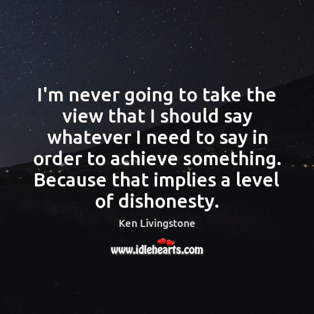 I'm never going to take the view that I should say whatever Ken Livingstone Picture Quote