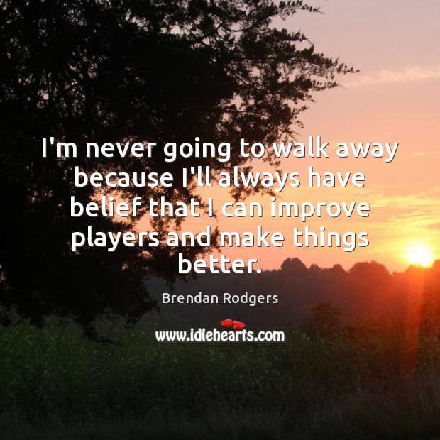 Image, I'm never going to walk away because I'll always have belief that
