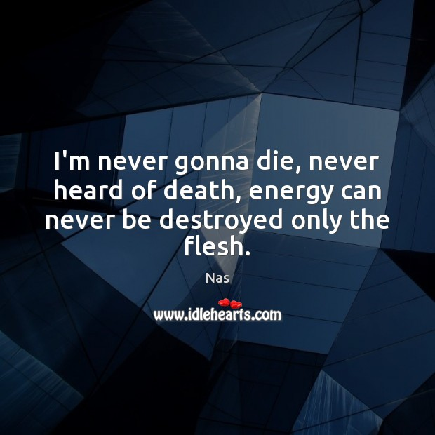 I'm never gonna die, never heard of death, energy can never be destroyed only the flesh. Nas Picture Quote