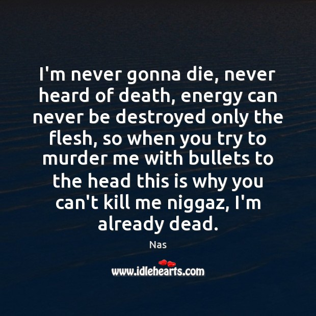 I'm never gonna die, never heard of death, energy can never be Nas Picture Quote