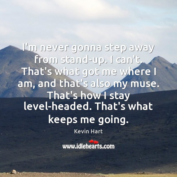 I'm never gonna step away from stand-up. I can't. That's what got Kevin Hart Picture Quote