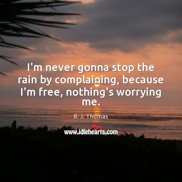 Image, I'm never gonna stop the rain by complaining, because I'm free, nothing's worrying me.
