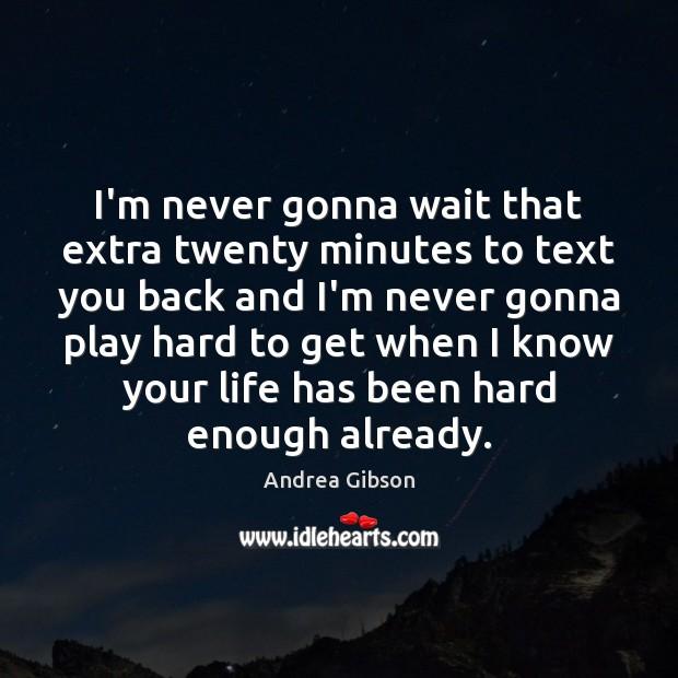 I'm never gonna wait that extra twenty minutes to text you back Image