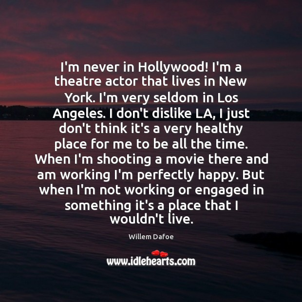 I'm never in Hollywood! I'm a theatre actor that lives in New Willem Dafoe Picture Quote