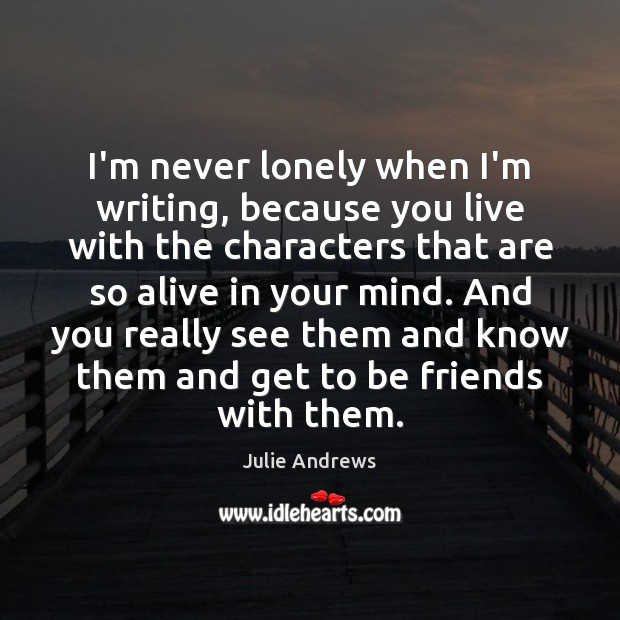 I'm never lonely when I'm writing, because you live with the characters Julie Andrews Picture Quote