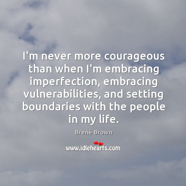 Image, I'm never more courageous than when I'm embracing imperfection, embracing vulnerabilities, and