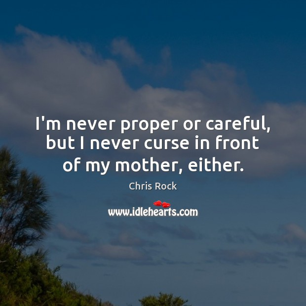 I'm never proper or careful, but I never curse in front of my mother, either. Chris Rock Picture Quote