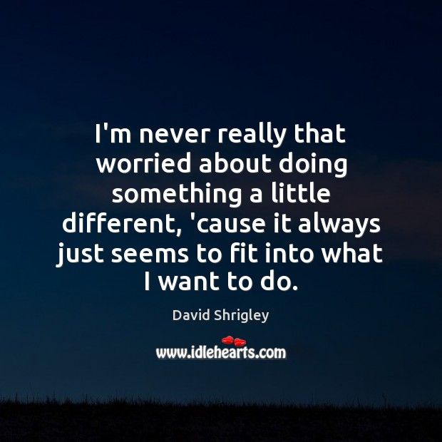 I'm never really that worried about doing something a little different, 'cause Image