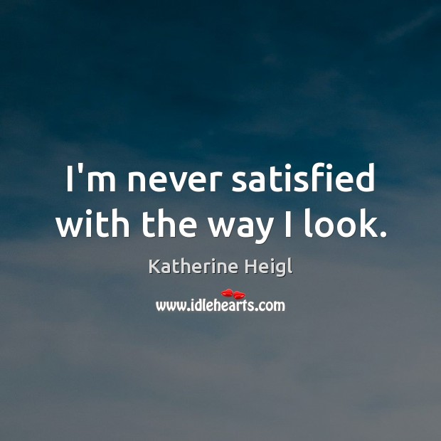 I'm never satisfied with the way I look. Katherine Heigl Picture Quote