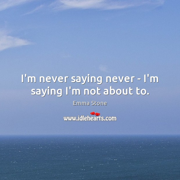 I'm never saying never – I'm saying I'm not about to. Emma Stone Picture Quote