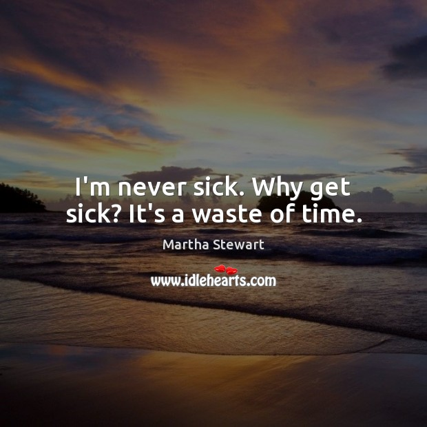 I'm never sick. Why get sick? It's a waste of time. Martha Stewart Picture Quote