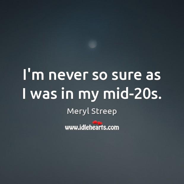 I'm never so sure as I was in my mid-20s. Meryl Streep Picture Quote