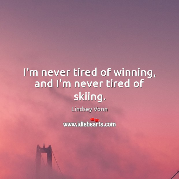 I'm never tired of winning, and I'm never tired of skiing. Lindsey Vonn Picture Quote