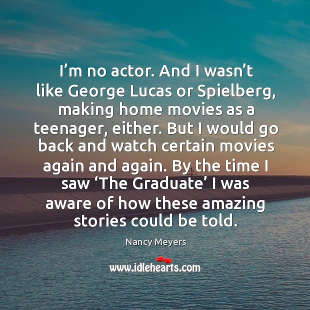 I'm no actor. And I wasn't like george lucas or spielberg, making home movies as a teenager, either. Image